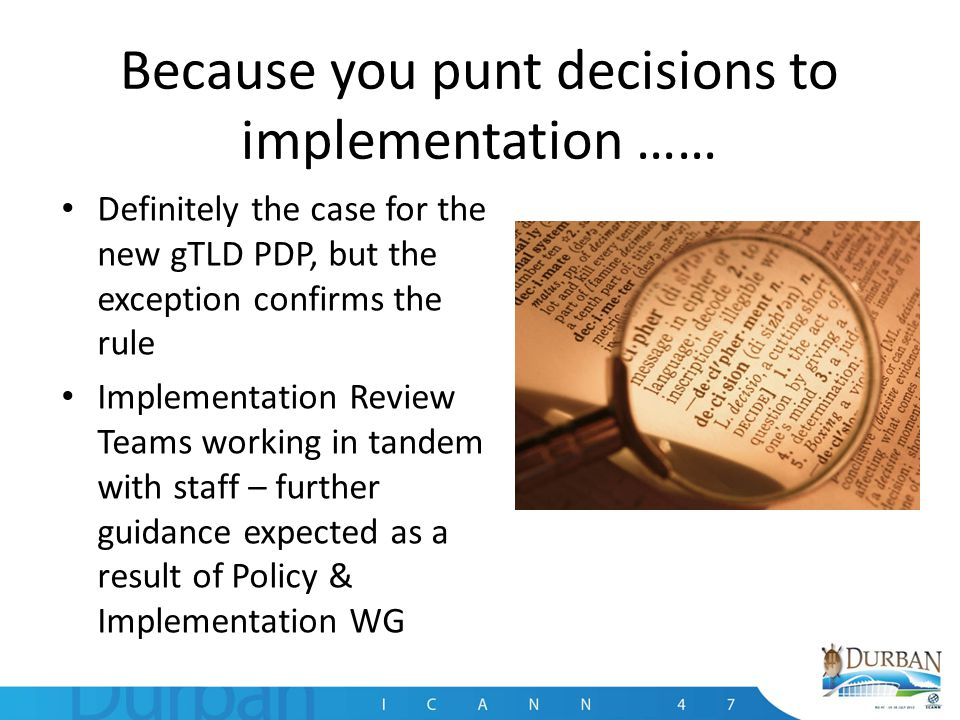 Because you punt decisions to implementation …… Definitely the case for the new gTLD PDP, but the exception confirms the rule Implementation Review Teams working in tandem with staff – further guidance expected as a result of Policy & Implementation WG