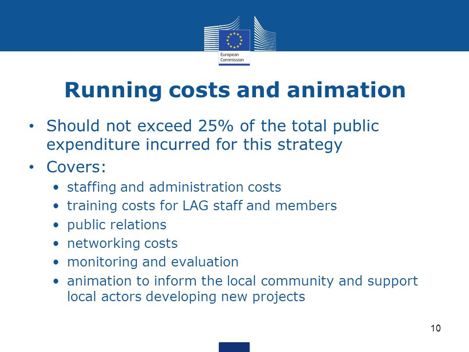 Running costs and animation 10 Should not exceed 25% of the total public expenditure incurred for this strategy Covers: staffing and administration costs training costs for LAG staff and members public relations networking costs monitoring and evaluation animation to inform the local community and support local actors developing new projects
