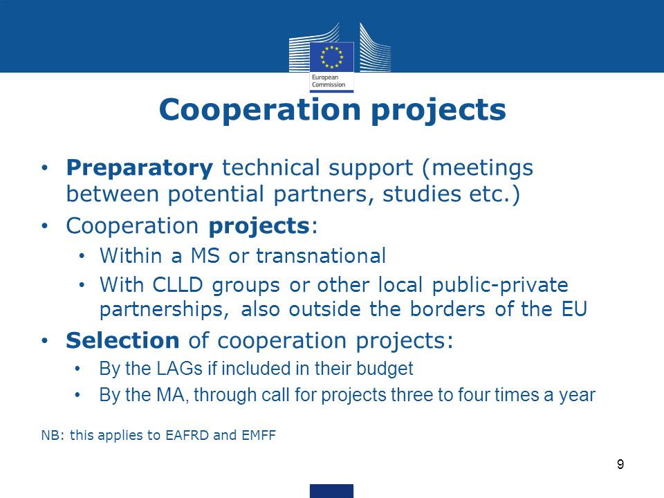 Cooperation projects 9 Preparatory technical support (meetings between potential partners, studies etc.) Cooperation projects: Within a MS or transnational With CLLD groups or other local public-private partnerships, also outside the borders of the EU Selection of cooperation projects: By the LAGs if included in their budget By the MA, through call for projects three to four times a year NB: this applies to EAFRD and EMFF