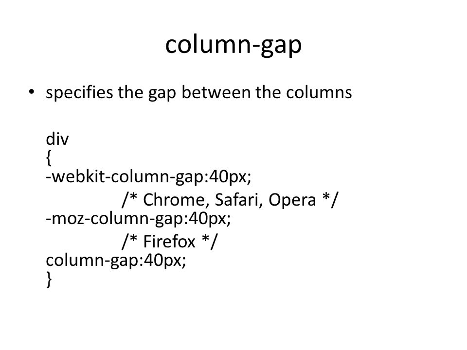 column-gap specifies the gap between the columns div { -webkit-column-gap:40px; /* Chrome, Safari, Opera */ -moz-column-gap:40px; /* Firefox */ column-gap:40px; }