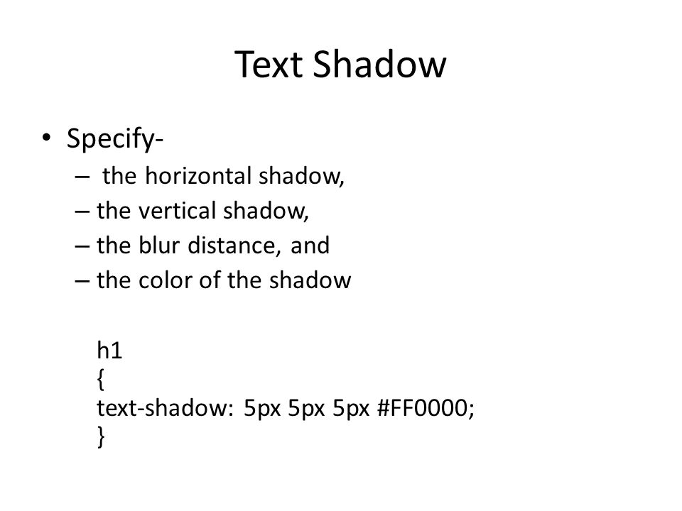 Text Shadow Specify- – the horizontal shadow, – the vertical shadow, – the blur distance, and – the color of the shadow h1 { text-shadow: 5px 5px 5px #FF0000; }