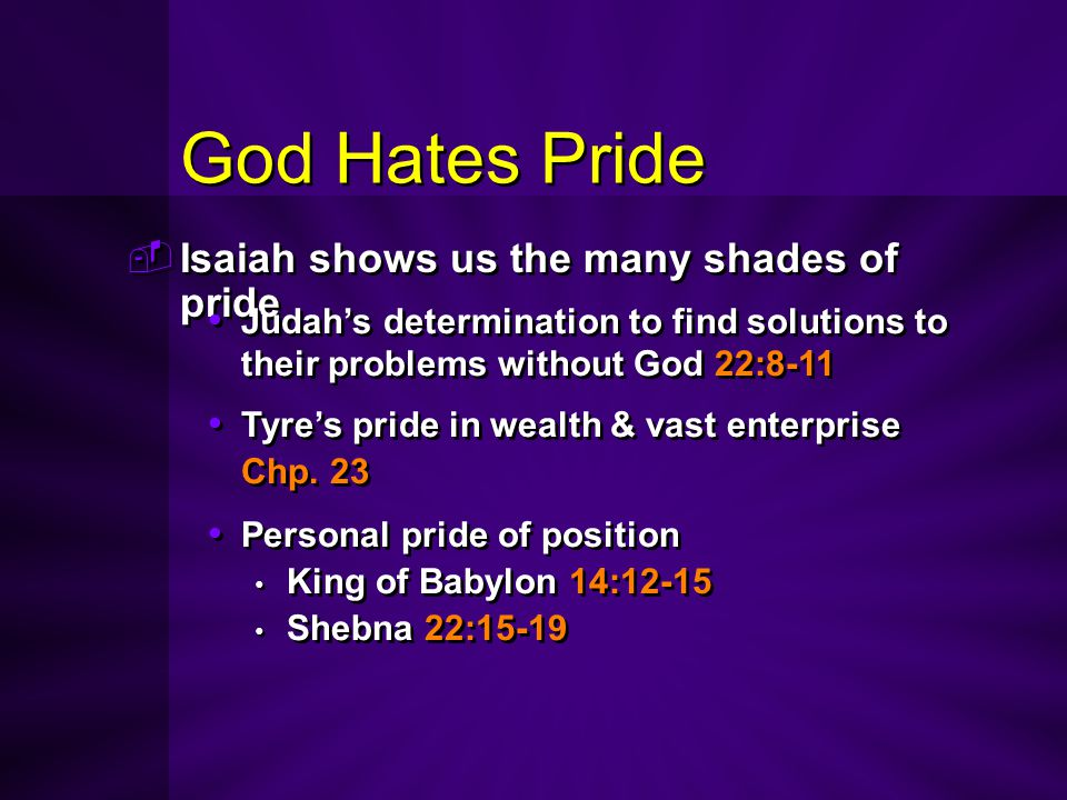 God Hates Pride  Isaiah shows us the many shades of pride Judah's determination to find solutions to their problems without God 22:8-11 Tyre's pride
