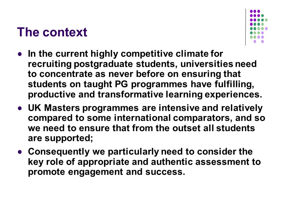 The context In the current highly competitive climate for recruiting postgraduate students, universities need to concentrate as never before on ensuring that students on taught PG programmes have fulfilling, productive and transformative learning experiences.