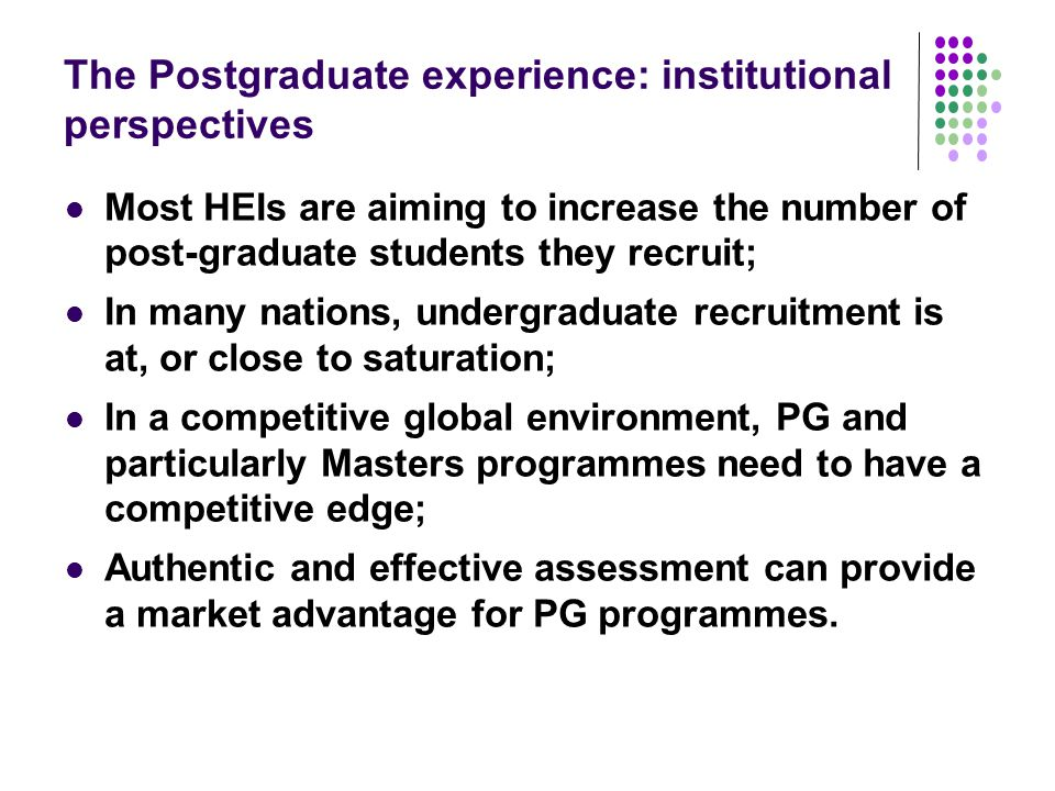 The Postgraduate experience: institutional perspectives Most HEIs are aiming to increase the number of post-graduate students they recruit; In many nations, undergraduate recruitment is at, or close to saturation; In a competitive global environment, PG and particularly Masters programmes need to have a competitive edge; Authentic and effective assessment can provide a market advantage for PG programmes.