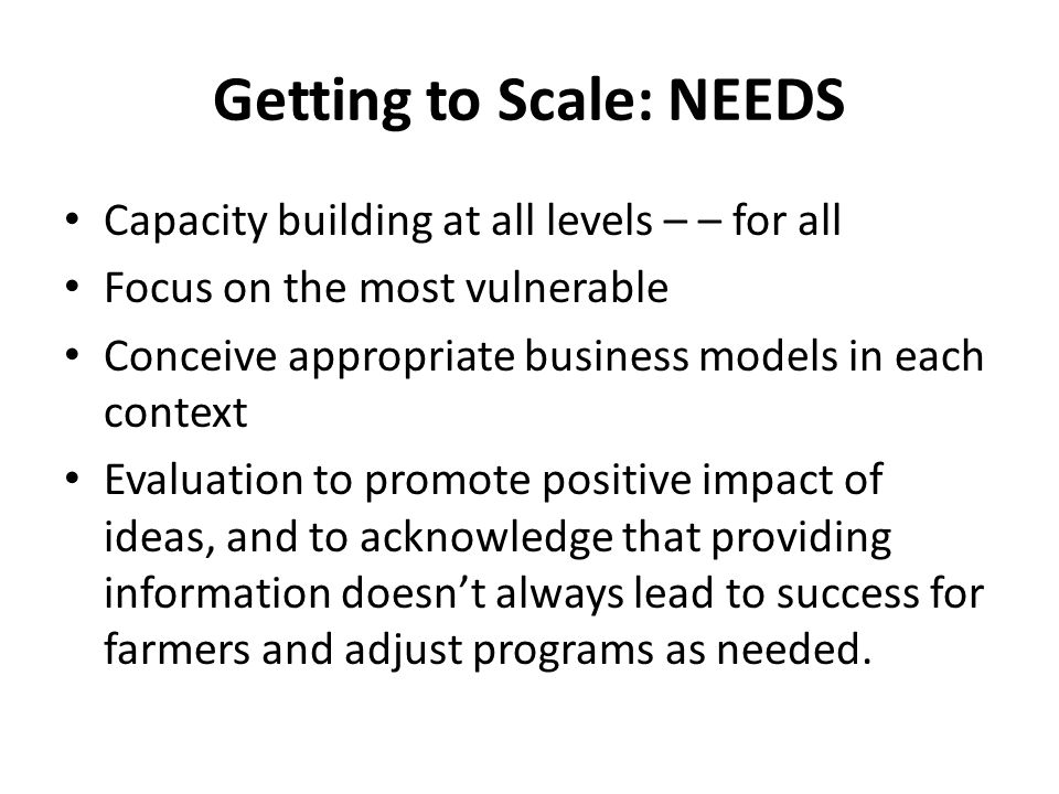 Getting to Scale: NEEDS Capacity building at all levels – – for all Focus on the most vulnerable Conceive appropriate business models in each context