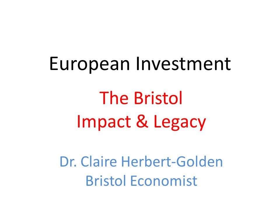 European Investment The Bristol Impact & Legacy Dr. Claire Herbert-Golden Bristol Economist