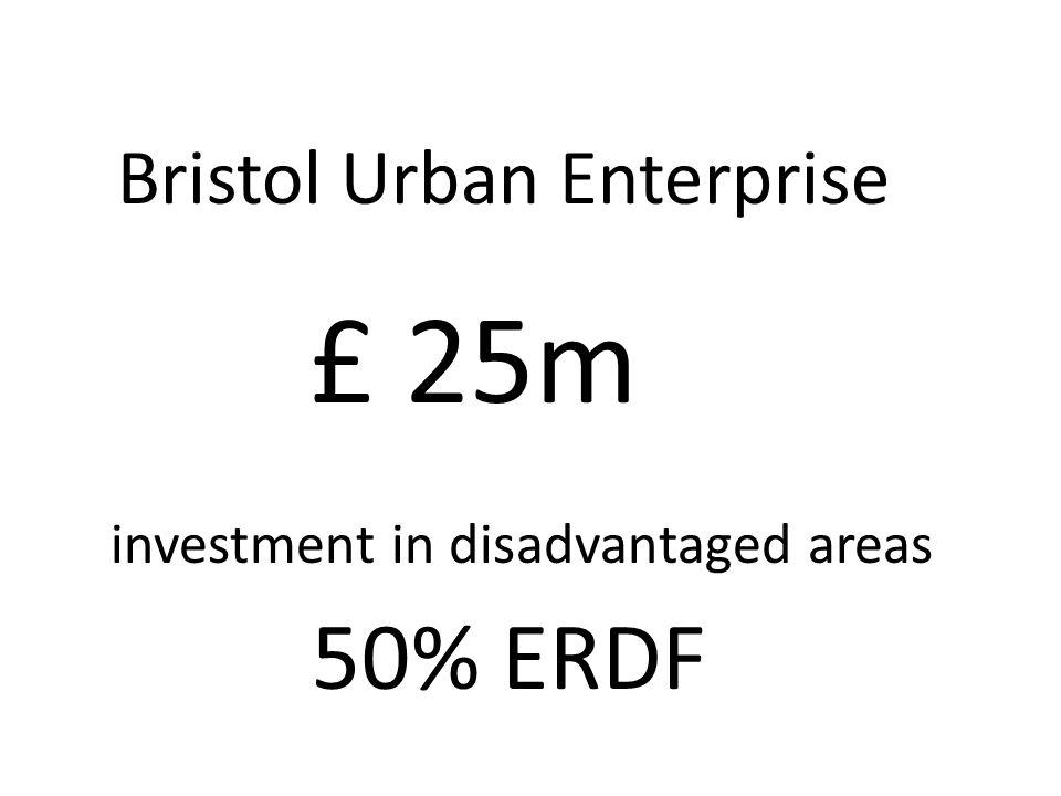 £ 25m investment in disadvantaged areas 50% ERDF Bristol Urban Enterprise