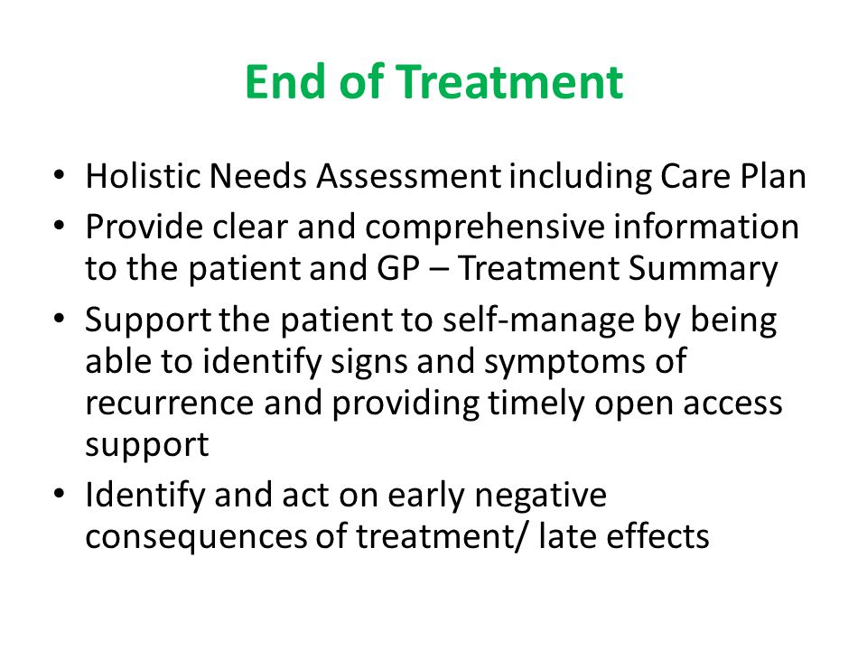 End of Treatment Holistic Needs Assessment including Care Plan Provide clear and comprehensive information to the patient and GP – Treatment Summary S