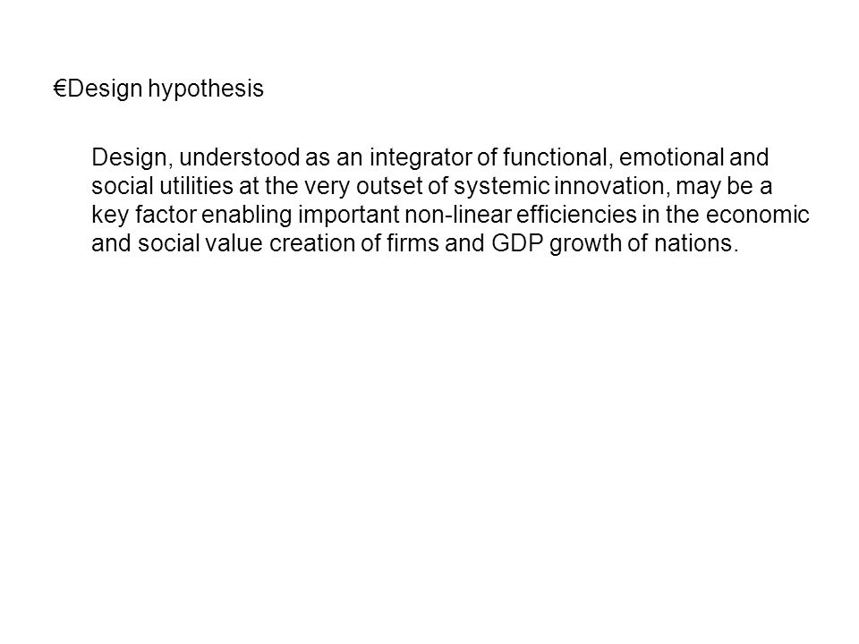 €Design hypothesis Design, understood as an integrator of functional, emotional and social utilities at the very outset of systemic innovation, may be a key factor enabling important non-linear efficiencies in the economic and social value creation of firms and GDP growth of nations.