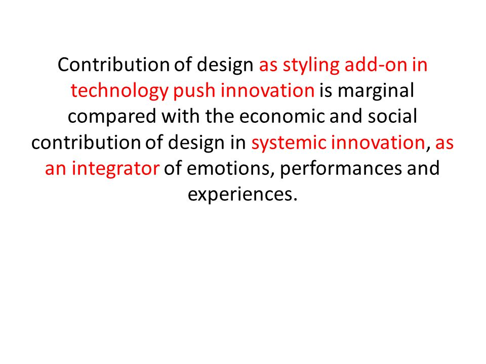 Contribution of design as styling add-on in technology push innovation is marginal compared with the economic and social contribution of design in systemic innovation, as an integrator of emotions, performances and experiences.