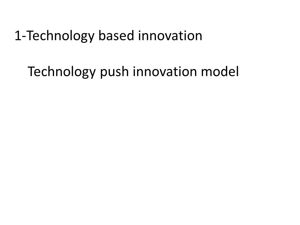 1-Technology based innovation Technology push innovation model