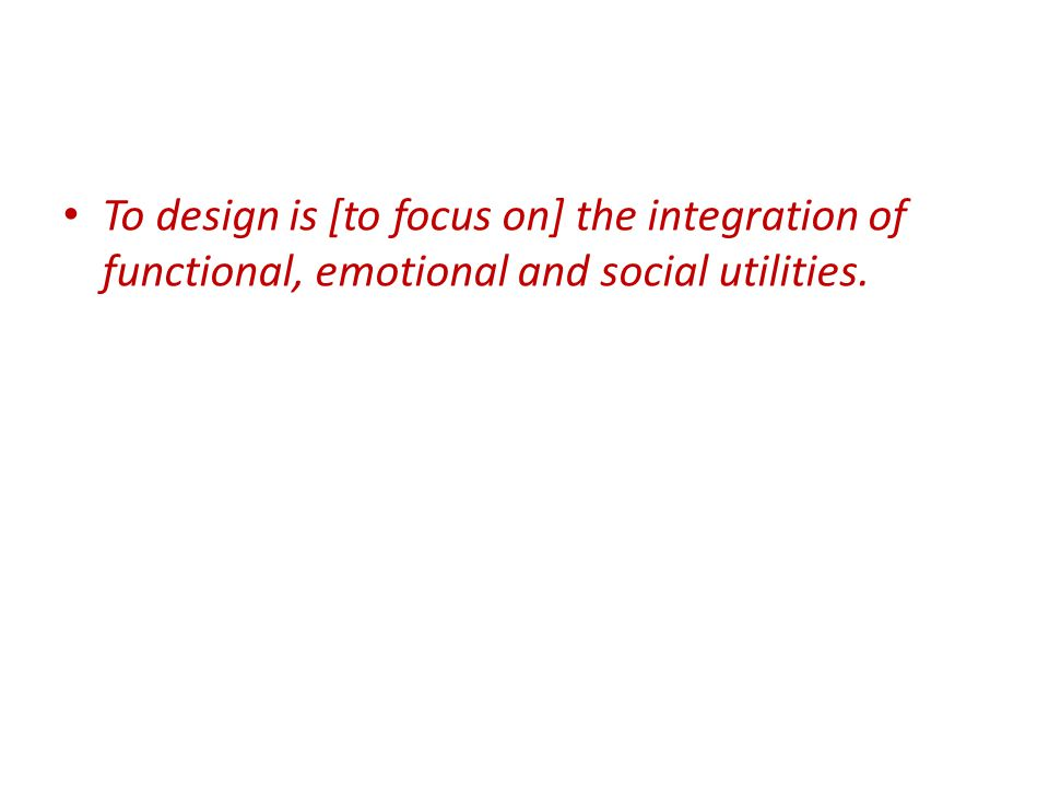 To design is [to focus on] the integration of functional, emotional and social utilities.