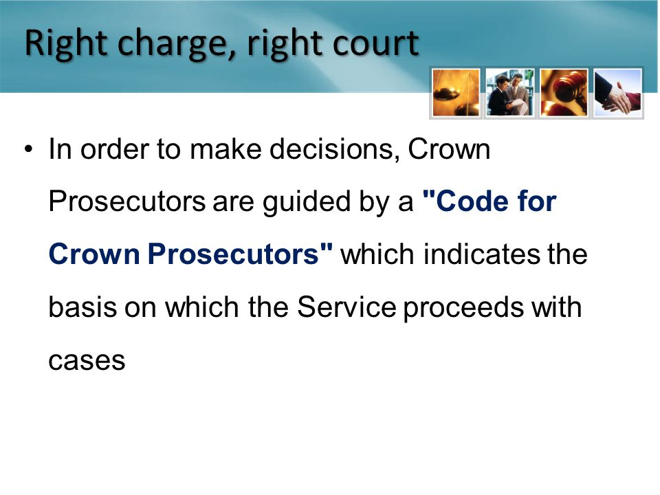 Right charge, right court In order to make decisions, Crown Prosecutors are guided by a Code for Crown Prosecutors which indicates the basis on which the Service proceeds with cases