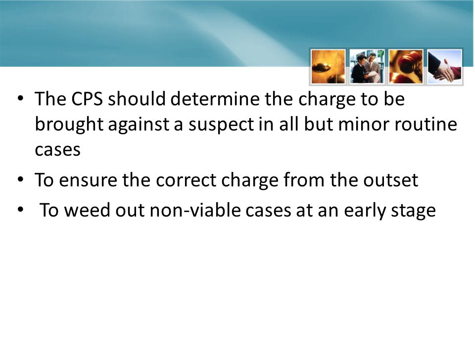 The CPS should determine the charge to be brought against a suspect in all but minor routine cases To ensure the correct charge from the outset To weed out non-viable cases at an early stage
