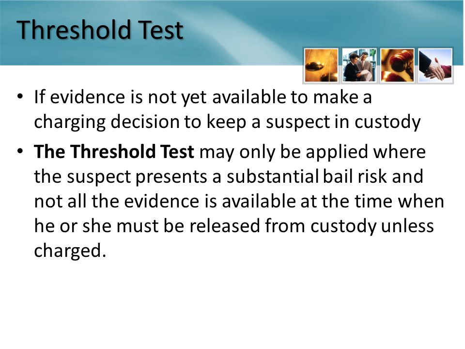 Threshold Test If evidence is not yet available to make a charging decision to keep a suspect in custody The Threshold Test may only be applied where the suspect presents a substantial bail risk and not all the evidence is available at the time when he or she must be released from custody unless charged.