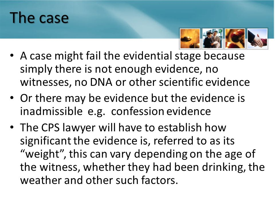 The case A case might fail the evidential stage because simply there is not enough evidence, no witnesses, no DNA or other scientific evidence Or there may be evidence but the evidence is inadmissible e.g.