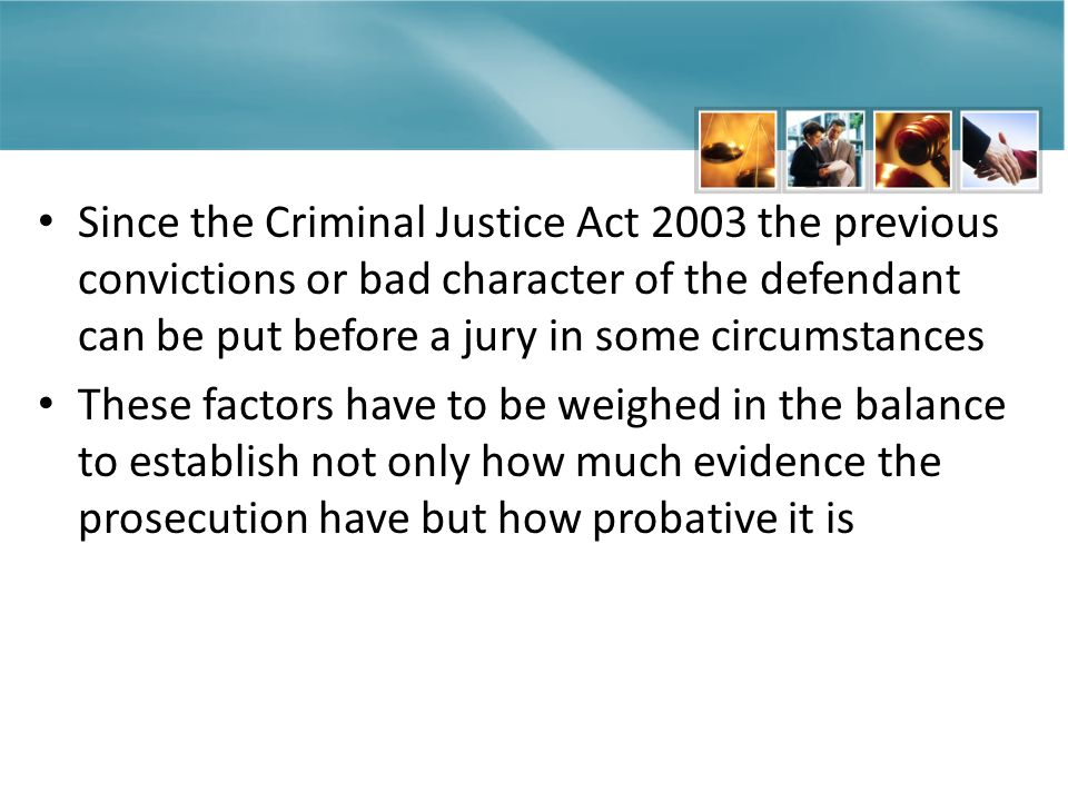 Since the Criminal Justice Act 2003 the previous convictions or bad character of the defendant can be put before a jury in some circumstances These factors have to be weighed in the balance to establish not only how much evidence the prosecution have but how probative it is