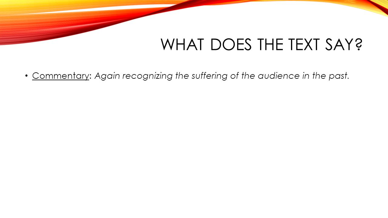 WHAT DOES THE TEXT SAY Commentary: Again recognizing the suffering of the audience in the past.