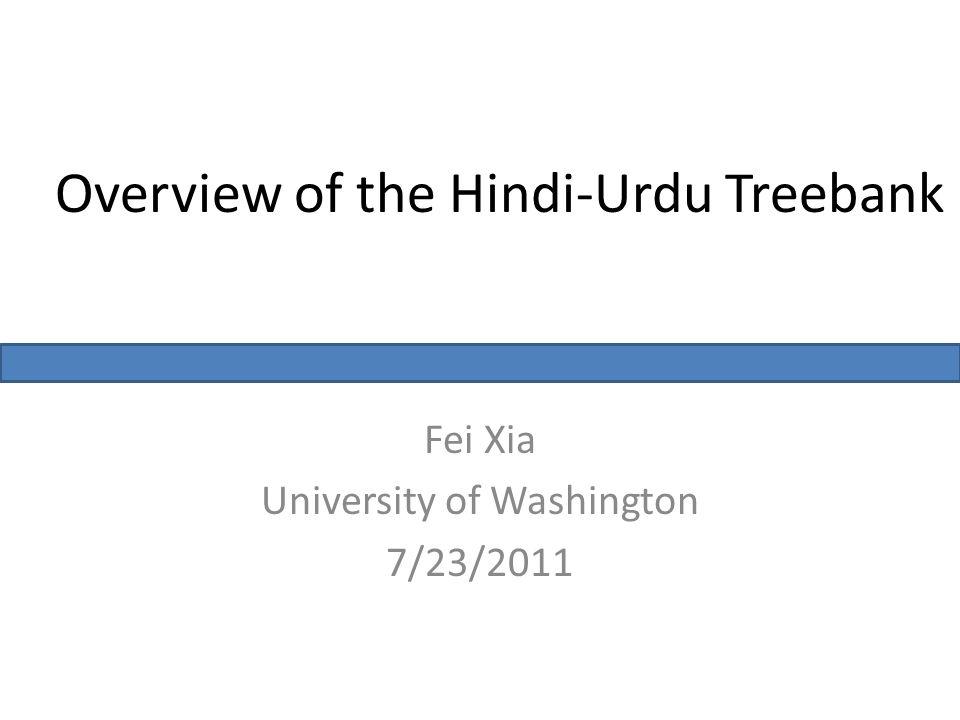 Overview of the Hindi-Urdu Treebank Fei Xia University of Washington 7/23/2011
