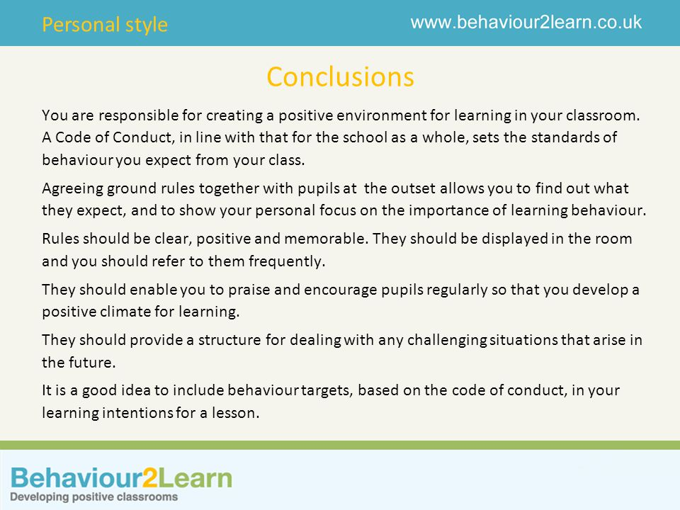 Personal style Conclusions You are responsible for creating a positive environment for learning in your classroom. A Code of Conduct, in line with tha