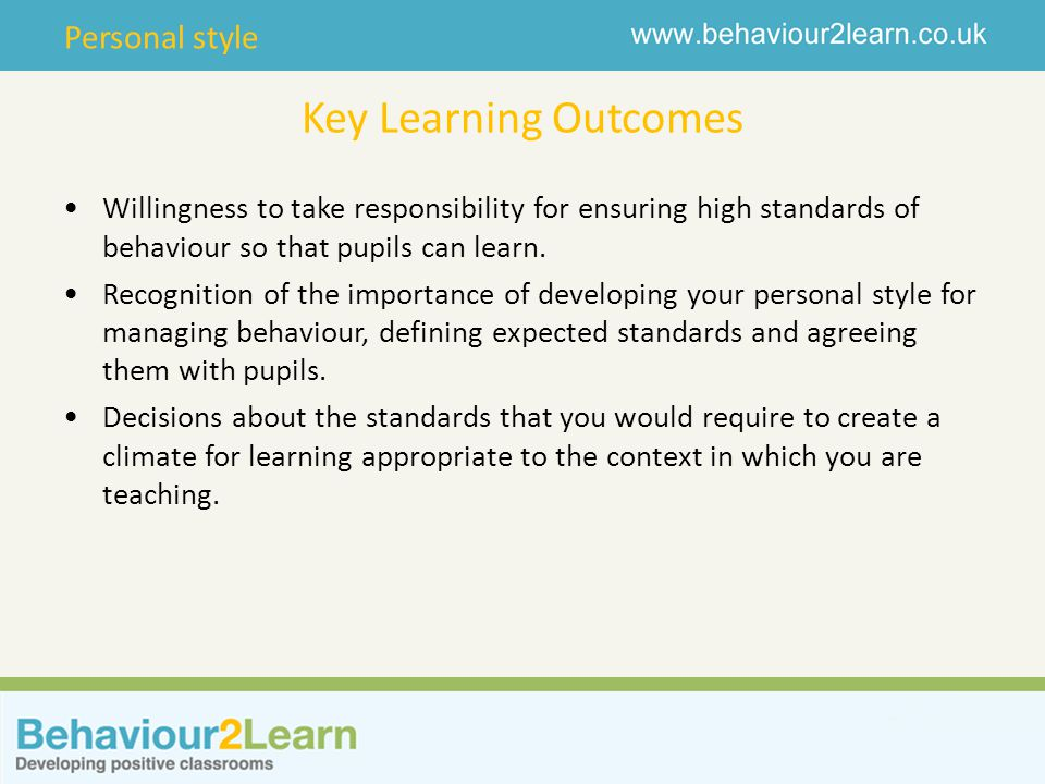 Personal style Key Learning Outcomes Willingness to take responsibility for ensuring high standards of behaviour so that pupils can learn. Recognition