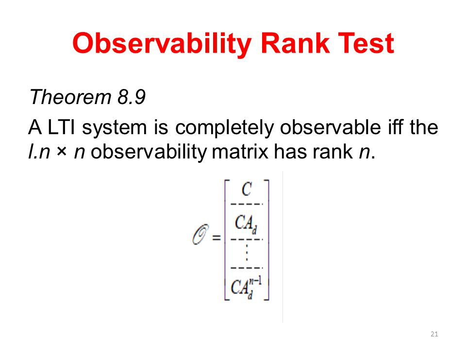 Observability Rank Test Theorem 8.9 A LTI system is completely observable iff the l.n × n observability matrix has rank n. 21