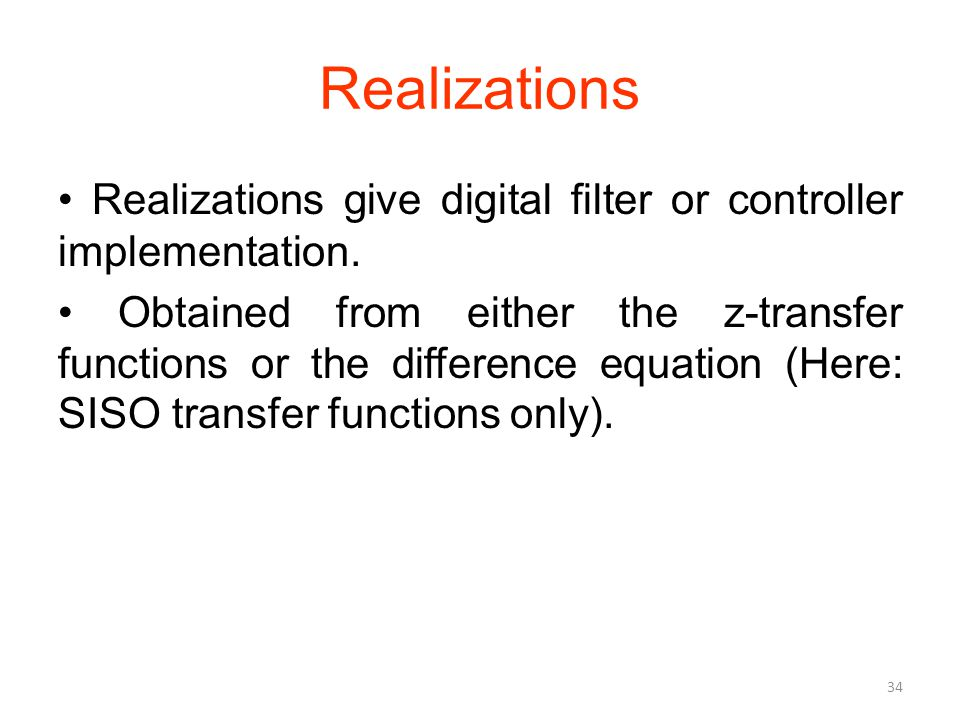 Realizations Realizations give digital filter or controller implementation. Obtained from either the z-transfer functions or the difference equation (