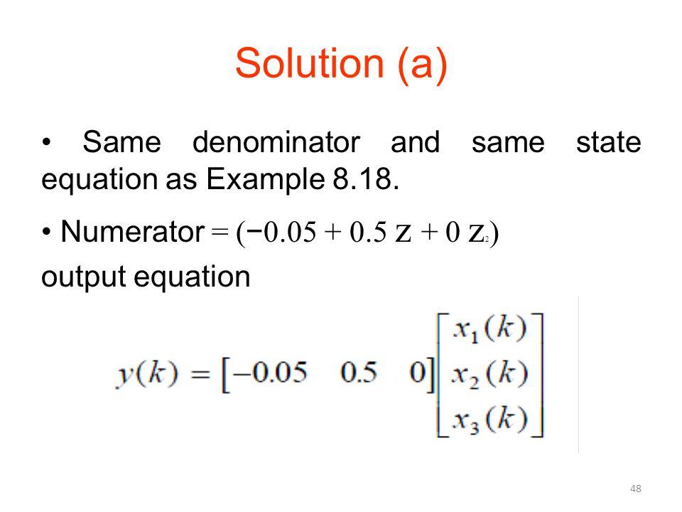 Solution (a) Same denominator and same state equation as Example 8.18. Numerator = ( − 0.05 + 0.5 z + 0 z 2 ) output equation 48