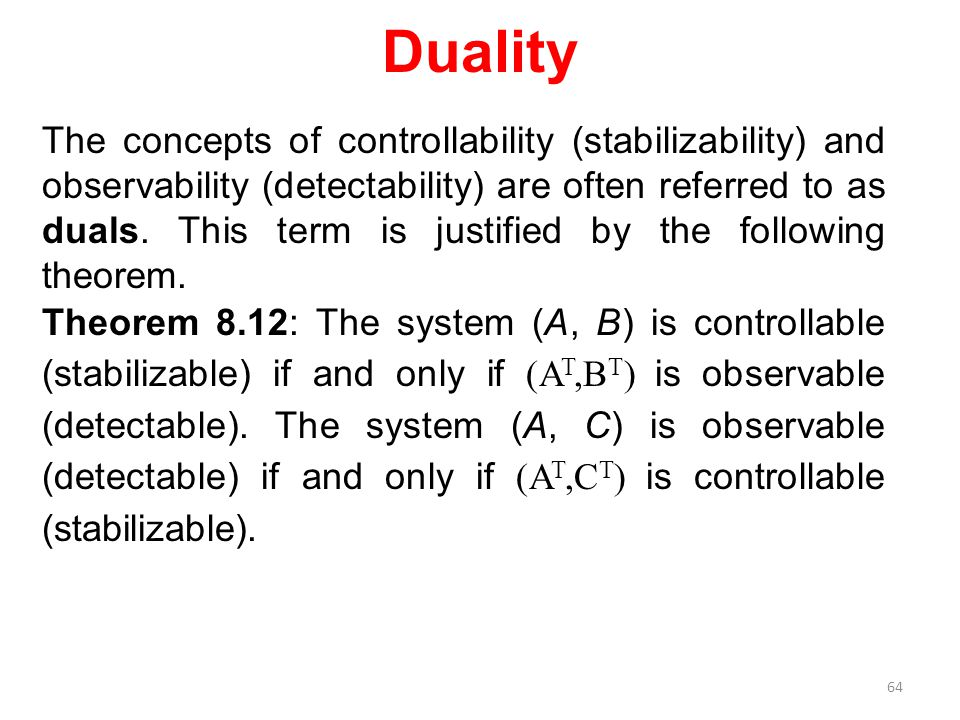 Duality The concepts of controllability (stabilizability) and observability (detectability) are often referred to as duals. This term is justified by