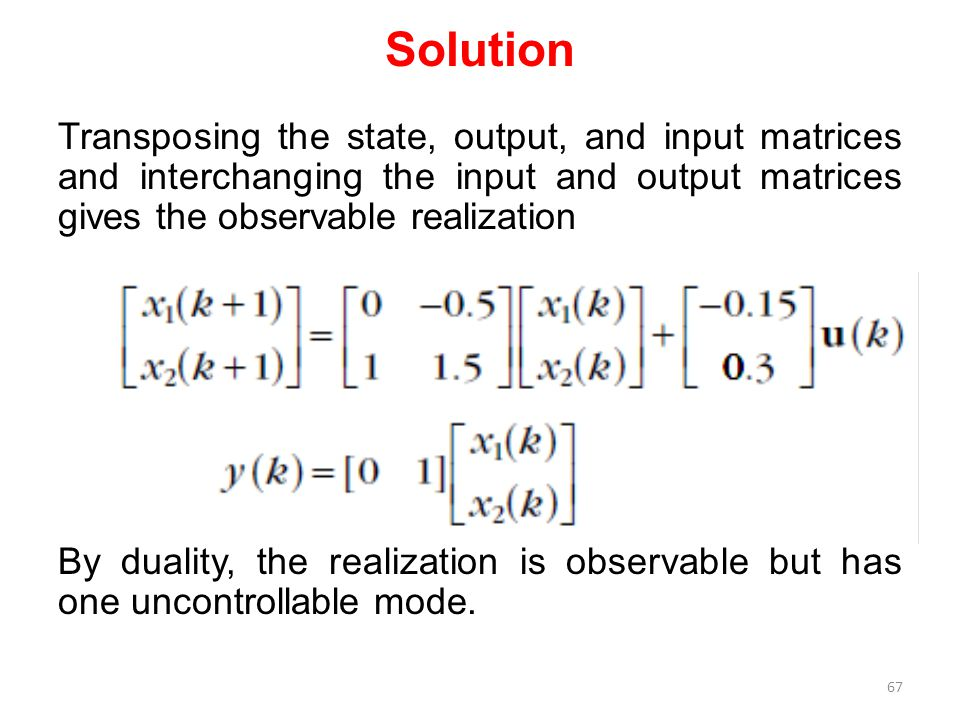 Solution Transposing the state, output, and input matrices and interchanging the input and output matrices gives the observable realization By duality