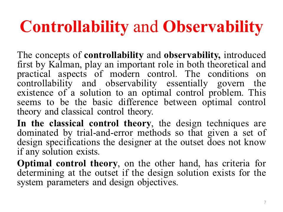 Controllability and Observability The concepts of controllability and observability, introduced first by Kalman, play an important role in both theore