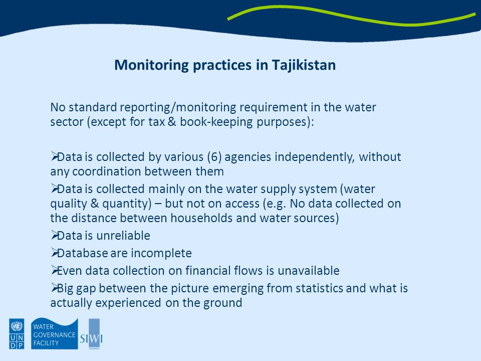 Monitoring practices in Tajikistan No standard reporting/monitoring requirement in the water sector (except for tax & book-keeping purposes):  Data is collected by various (6) agencies independently, without any coordination between them  Data is collected mainly on the water supply system (water quality & quantity) – but not on access (e.g.