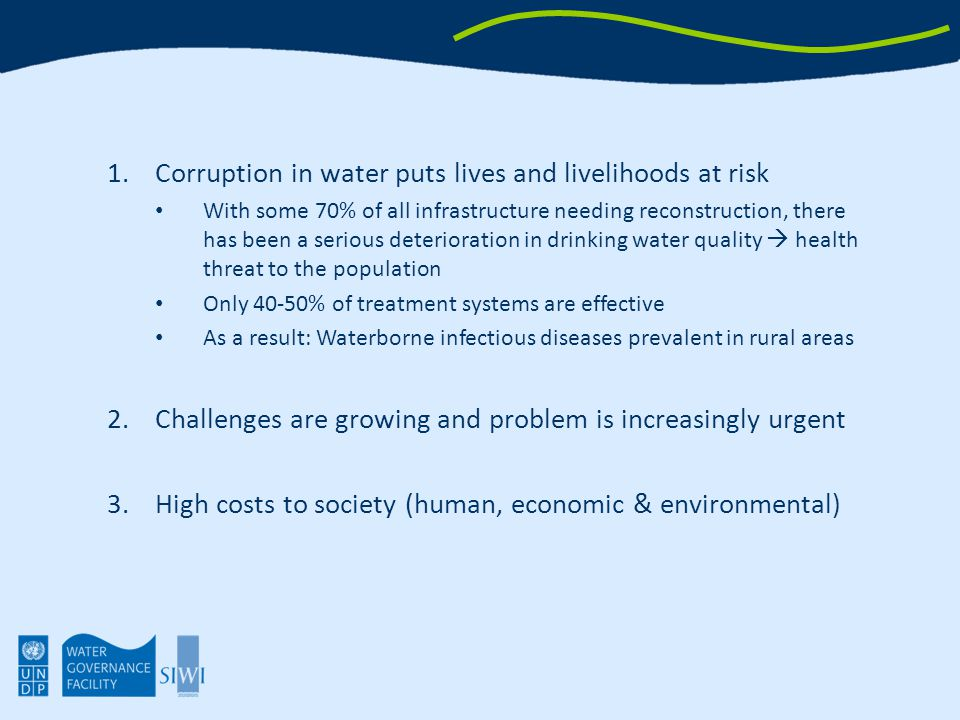 1.Corruption in water puts lives and livelihoods at risk With some 70% of all infrastructure needing reconstruction, there has been a serious deterioration in drinking water quality  health threat to the population Only 40-50% of treatment systems are effective As a result: Waterborne infectious diseases prevalent in rural areas 2.Challenges are growing and problem is increasingly urgent 3.High costs to society (human, economic & environmental)
