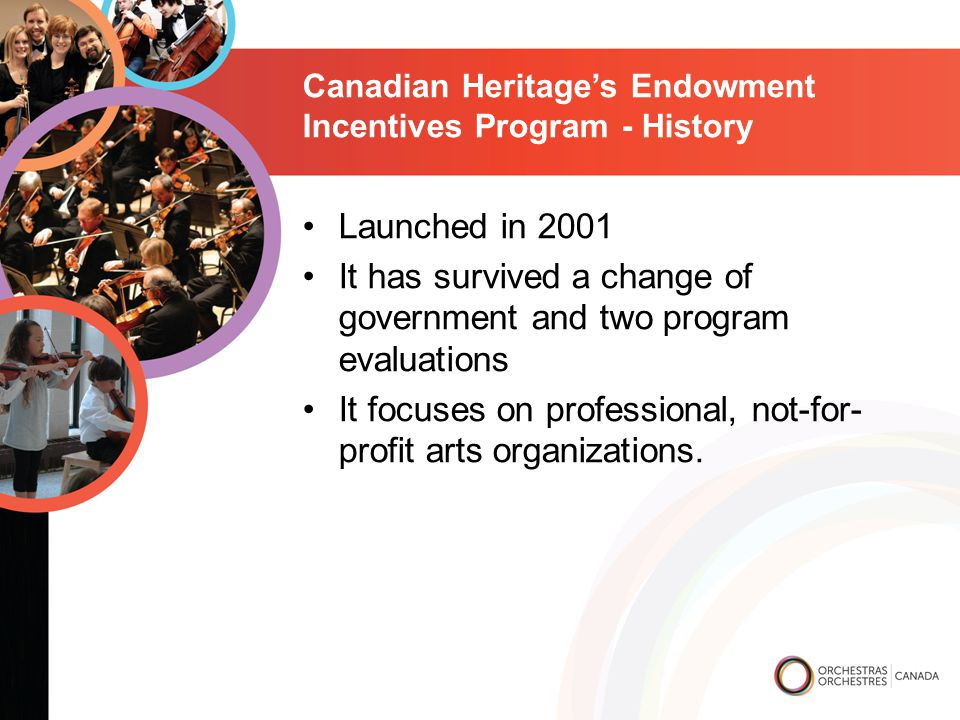 Canadian Heritage's Endowment Incentives Program - History Launched in 2001 It has survived a change of government and two program evaluations It focuses on professional, not-for- profit arts organizations.