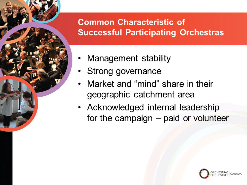 Common Characteristic of Successful Participating Orchestras Management stability Strong governance Market and mind share in their geographic catchment area Acknowledged internal leadership for the campaign – paid or volunteer