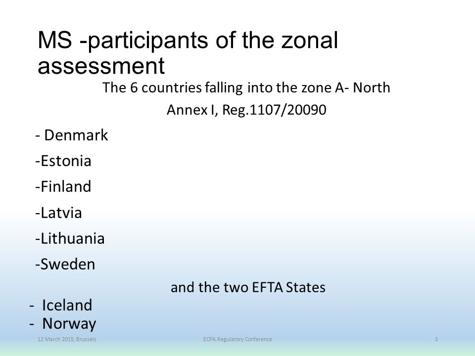 MS -participants of the zonal assessment The 6 countries falling into the zone A- North Annex I, Reg.1107/20090 - Denmark -Estonia -Finland -Latvia -Lithuania -Sweden and the two EFTA States - Iceland - Norway 12 March 2015, BrusselsECPA Regulatory Conference3