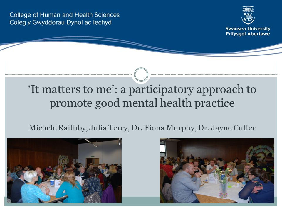 'It matters to me': a participatory approach to promote good mental health practice Michele Raithby, Julia Terry, Dr.