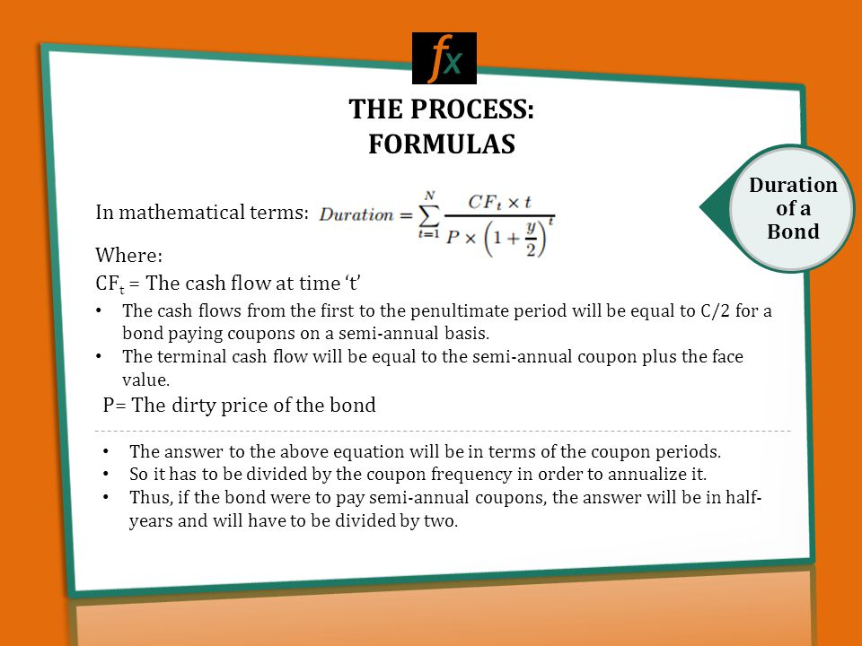 THE PROCESS: FORMULAS f x Duration of a Bond Where: CF t = The cash flow at time 't' The cash flows from the first to the penultimate period will be equa