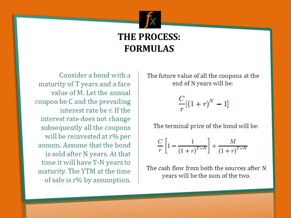 THE PROCESS: FORMULAS f x Consider a bond with a maturity of T years and a face value of M. Let the annual coupon be C and the prevailing interest rat