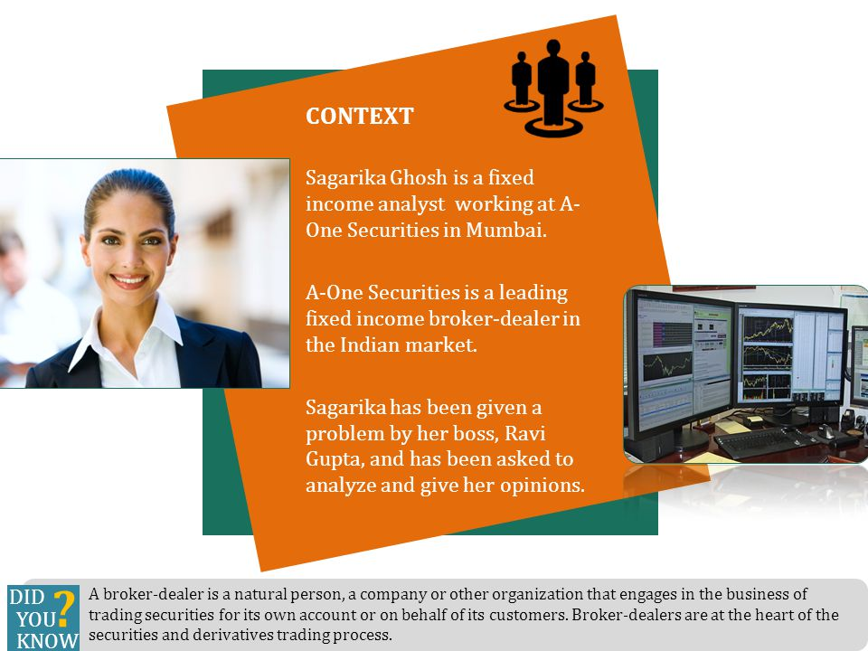CONTEXT Sagarika Ghosh is a fixed income analyst working at A- One Securities in Mumbai. A-One Securities is a leading fixed income broker-dealer in t