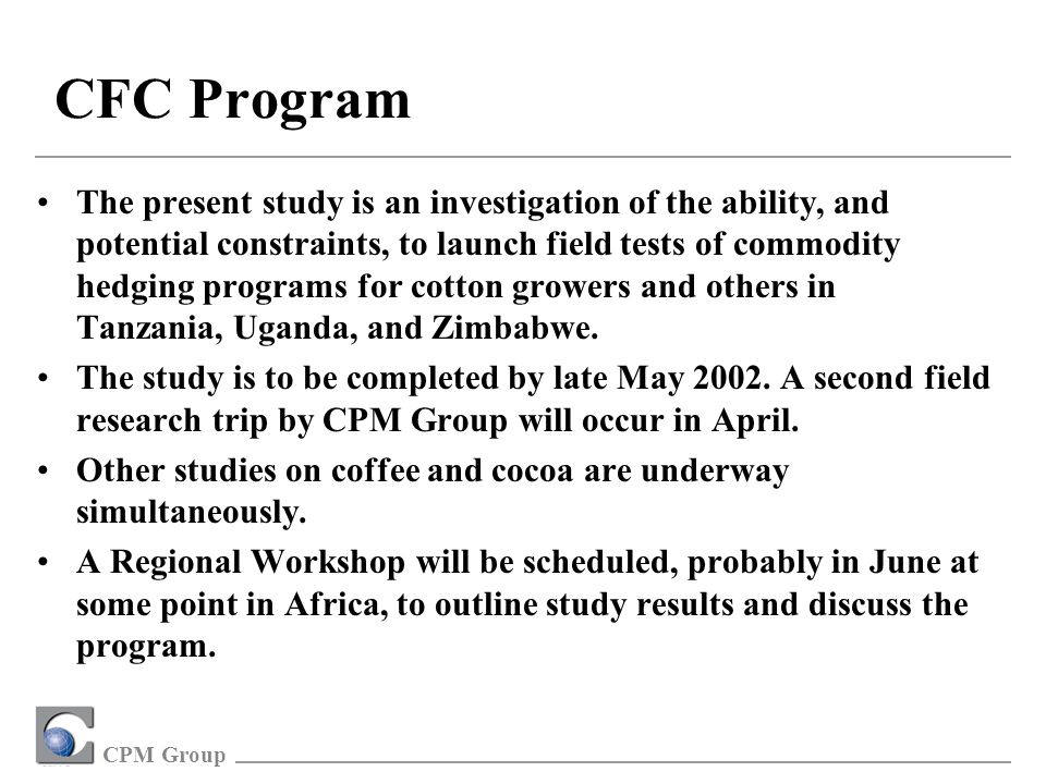 CPM Group CFC Program The present study is an investigation of the ability, and potential constraints, to launch field tests of commodity hedging programs for cotton growers and others in Tanzania, Uganda, and Zimbabwe.