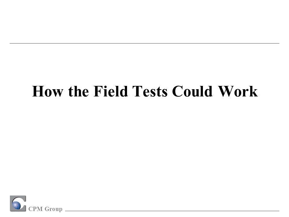 CPM Group How the Field Tests Could Work