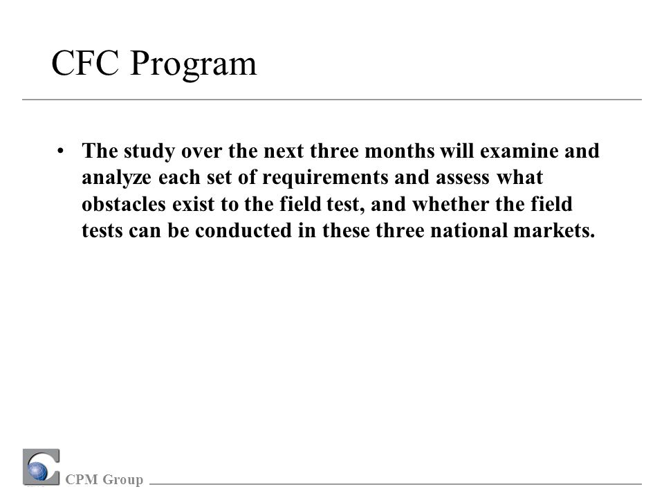 CPM Group CFC Program The study over the next three months will examine and analyze each set of requirements and assess what obstacles exist to the field test, and whether the field tests can be conducted in these three national markets.
