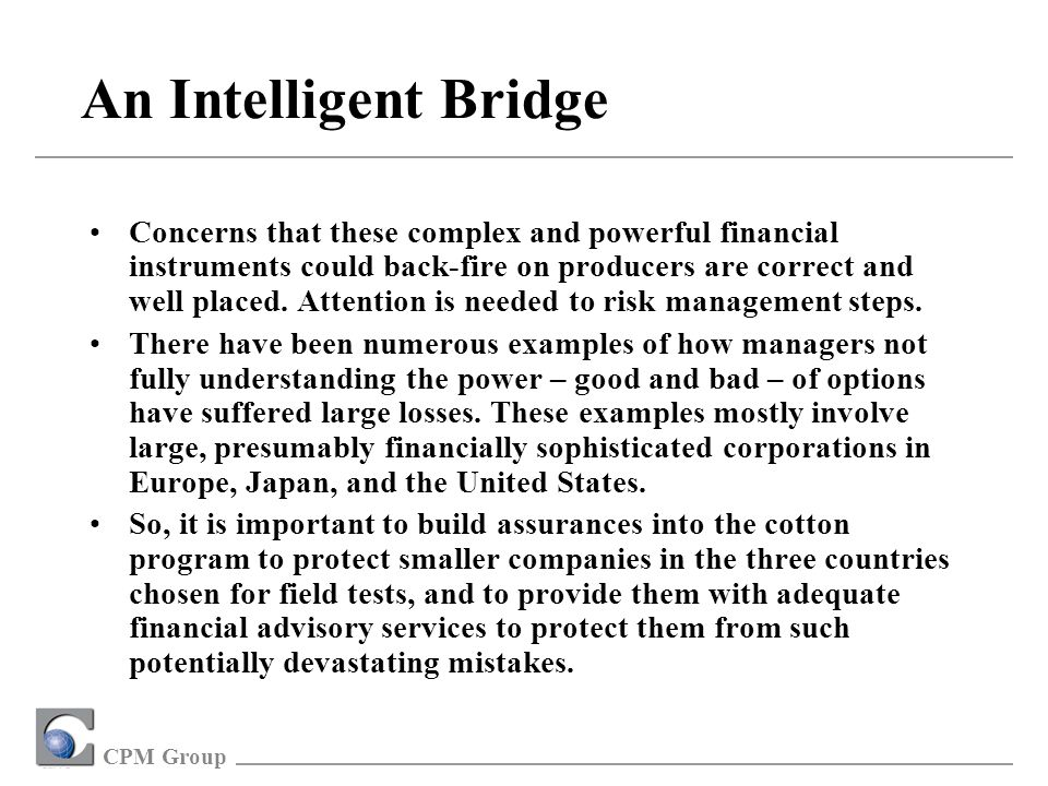 CPM Group An Intelligent Bridge Concerns that these complex and powerful financial instruments could back-fire on producers are correct and well placed.