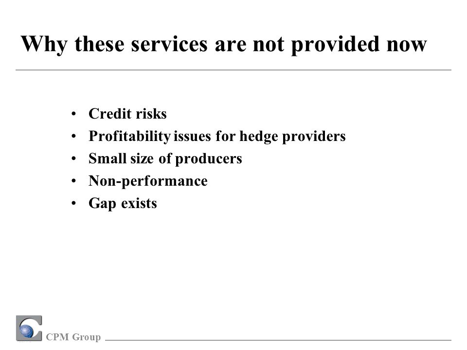 CPM Group Why these services are not provided now Credit risks Profitability issues for hedge providers Small size of producers Non-performance Gap exists