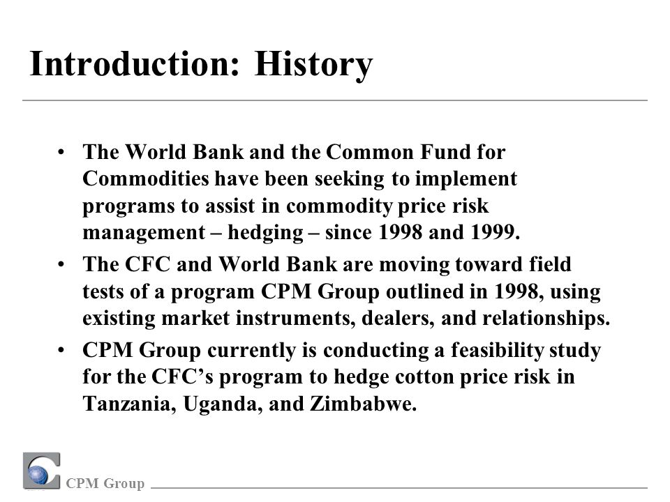 CPM Group Introduction: History The World Bank and the Common Fund for Commodities have been seeking to implement programs to assist in commodity price risk management – hedging – since 1998 and 1999.