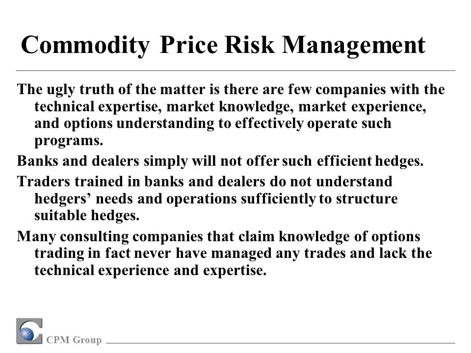 CPM Group Commodity Price Risk Management The ugly truth of the matter is there are few companies with the technical expertise, market knowledge, market experience, and options understanding to effectively operate such programs.