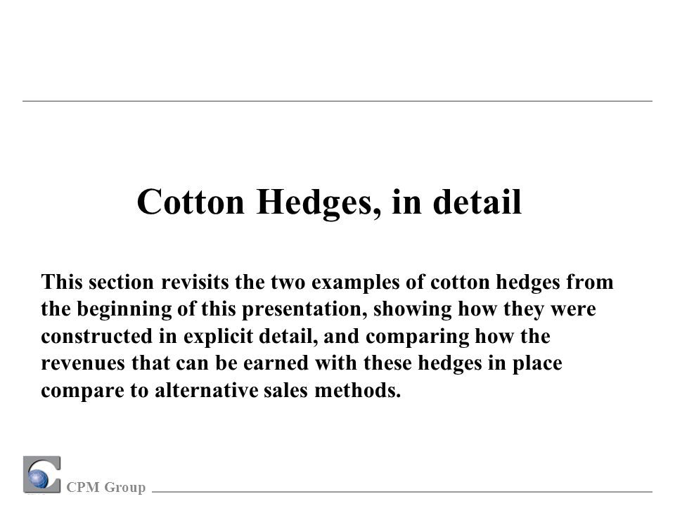 CPM Group Cotton Hedges, in detail This section revisits the two examples of cotton hedges from the beginning of this presentation, showing how they were constructed in explicit detail, and comparing how the revenues that can be earned with these hedges in place compare to alternative sales methods.