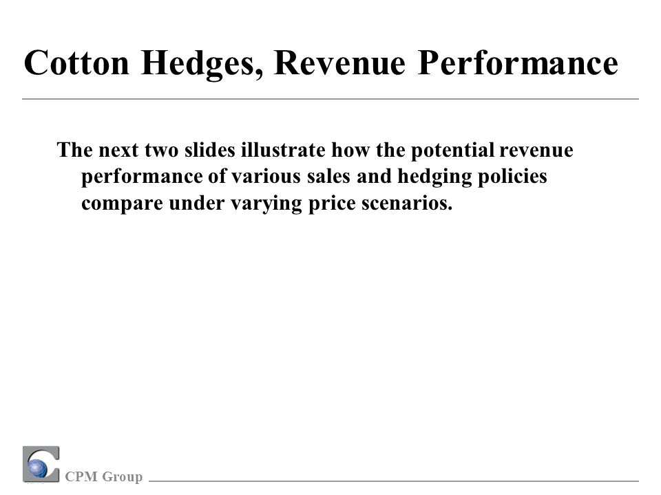 CPM Group Cotton Hedges, Revenue Performance The next two slides illustrate how the potential revenue performance of various sales and hedging policies compare under varying price scenarios.