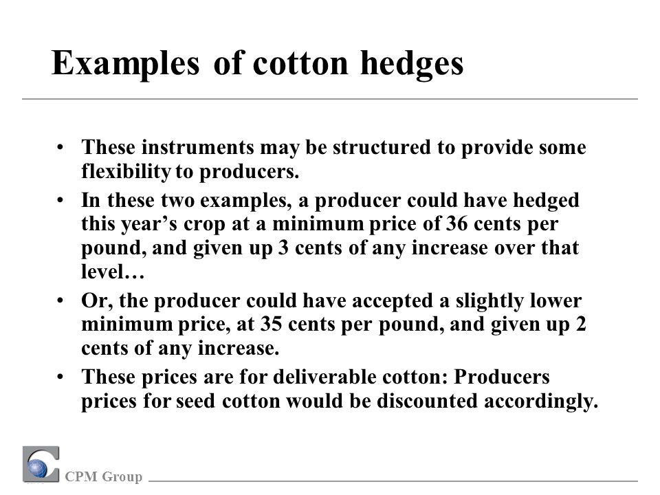 CPM Group Examples of cotton hedges These two examples are real-life cases, structured by CPM Group in December, 2001.